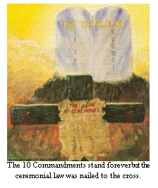 The Ten Commandments stand forever but the Ceremonial law was nailed to the cross.